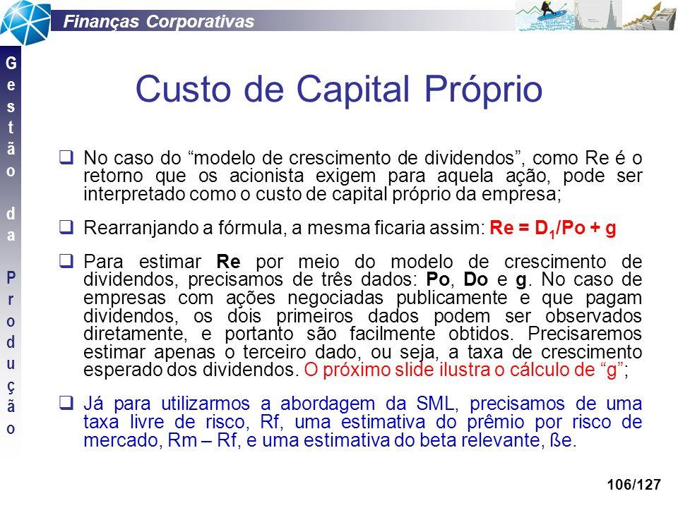 Finanças Corporativas GestãodaProduçãoGestãodaProdução 106/127 Custo de Capital Próprio No caso do modelo de crescimento de dividendos, como Re é o re