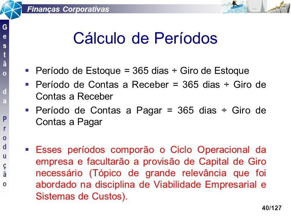 Finanças Corporativas GestãodaProduçãoGestãodaProdução 40/127 Cálculo de Períodos Período de Estoque = 365 dias ÷ Giro de Estoque Período de Contas a