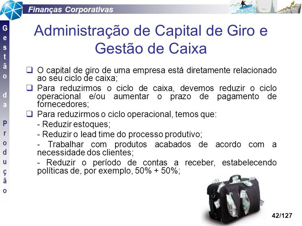Finanças Corporativas GestãodaProduçãoGestãodaProdução 42/127 Administração de Capital de Giro e Gestão de Caixa O capital de giro de uma empresa está