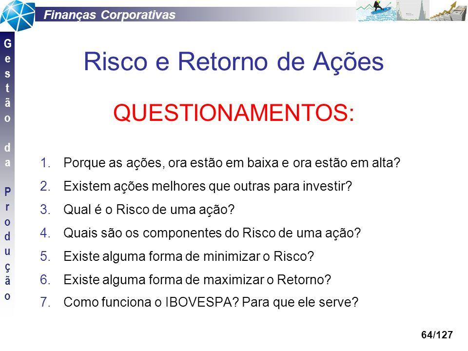 Finanças Corporativas GestãodaProduçãoGestãodaProdução 64/127 Risco e Retorno de Ações QUESTIONAMENTOS: 1.Porque as ações, ora estão em baixa e ora es