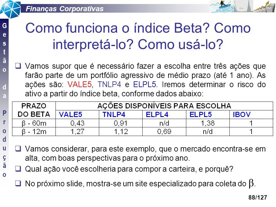Finanças Corporativas GestãodaProduçãoGestãodaProdução 88/127 Como funciona o índice Beta? Como interpretá-lo? Como usá-lo? Vamos supor que é necessár