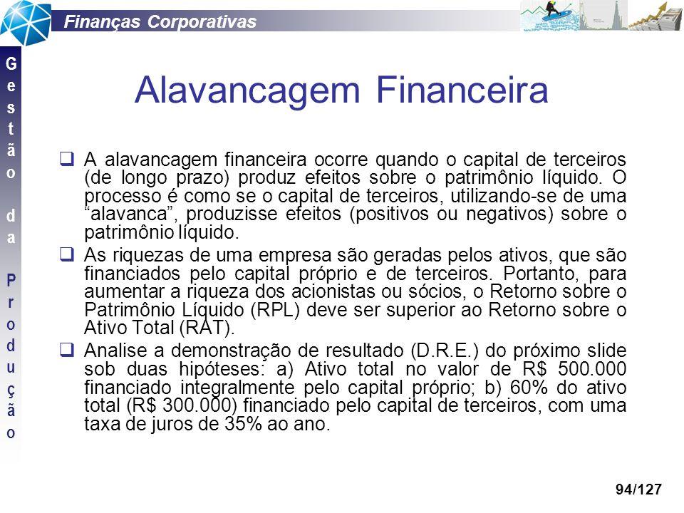 Finanças Corporativas GestãodaProduçãoGestãodaProdução 94/127 Alavancagem Financeira A alavancagem financeira ocorre quando o capital de terceiros (de