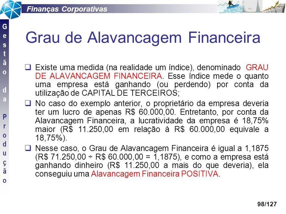 Finanças Corporativas GestãodaProduçãoGestãodaProdução 98/127 Grau de Alavancagem Financeira Existe uma medida (na realidade um índice), denominado GR