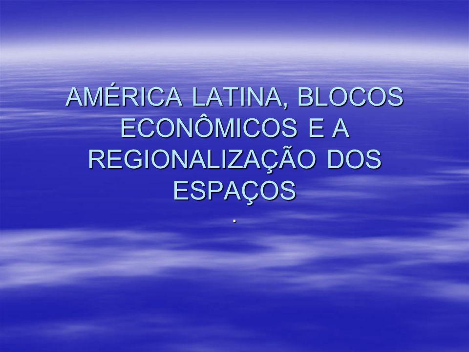 AMÉRICA LATINA, BLOCOS ECONÔMICOS E A REGIONALIZAÇÃO DOS ESPAÇOS.