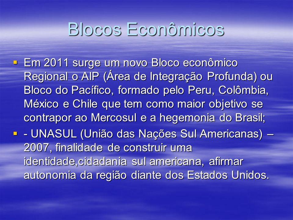 Blocos Econômicos Em 2011 surge um novo Bloco econômico Regional o AIP (Área de Integração Profunda) ou Bloco do Pacífico, formado pelo Peru, Colômbia