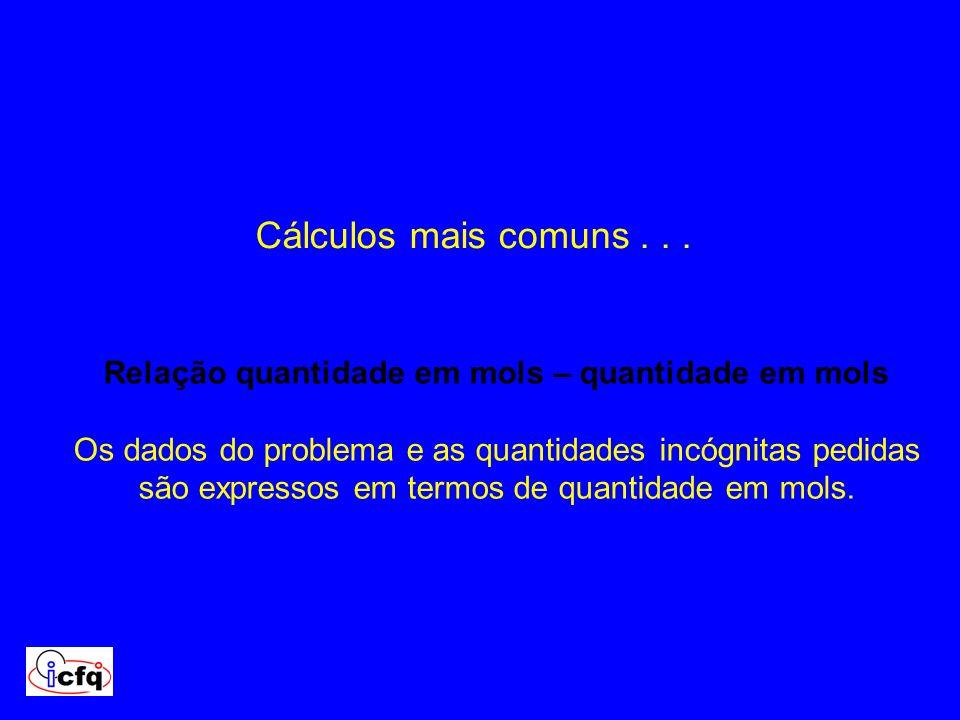 Cálculos mais comuns... Relação quantidade em mols – quantidade em mols Os dados do problema e as quantidades incógnitas pedidas são expressos em term