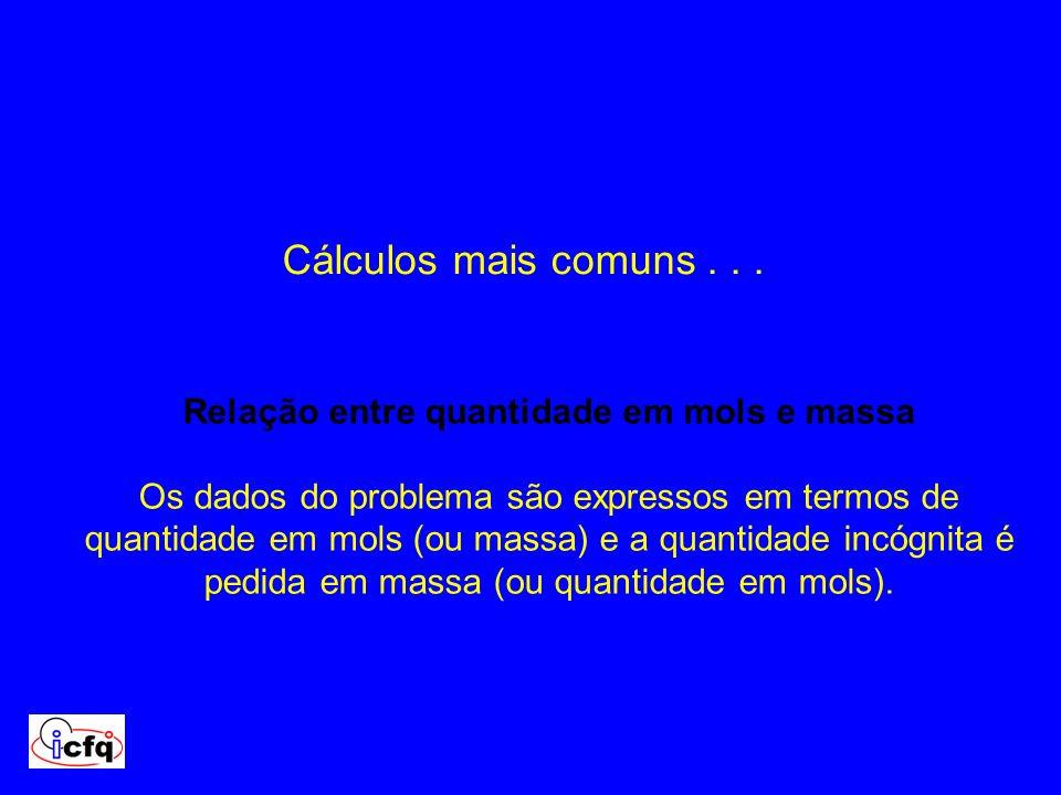 Cálculos mais comuns... Relação entre quantidade em mols e massa Os dados do problema são expressos em termos de quantidade em mols (ou massa) e a qua