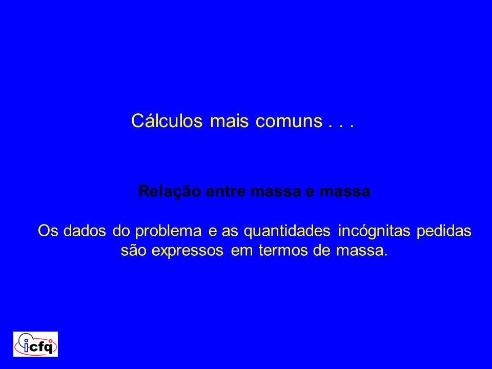 Cálculos mais comuns... Relação entre massa e massa Os dados do problema e as quantidades incógnitas pedidas são expressos em termos de massa.