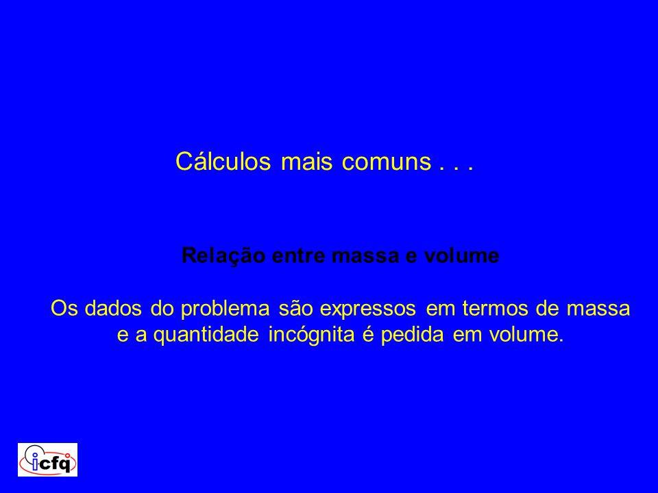 Cálculos mais comuns... Relação entre massa e volume Os dados do problema são expressos em termos de massa e a quantidade incógnita é pedida em volume