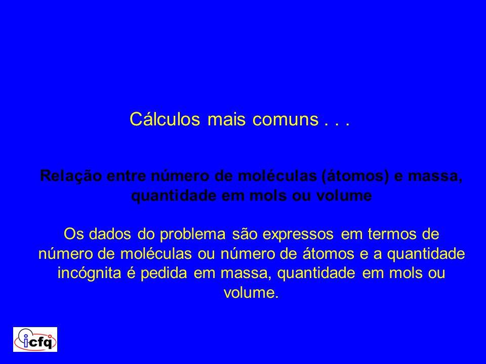 Cálculos mais comuns... Relação entre número de moléculas (átomos) e massa, quantidade em mols ou volume Os dados do problema são expressos em termos