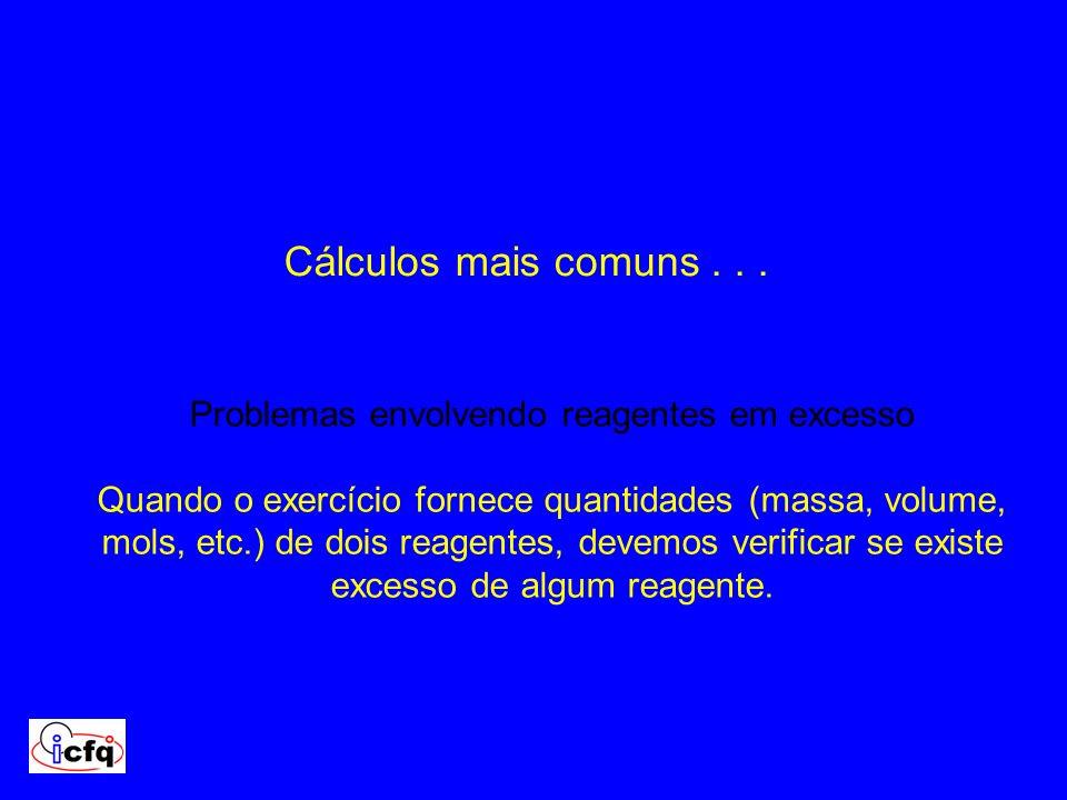 Cálculos mais comuns... Problemas envolvendo reagentes em excesso Quando o exercício fornece quantidades (massa, volume, mols, etc.) de dois reagentes