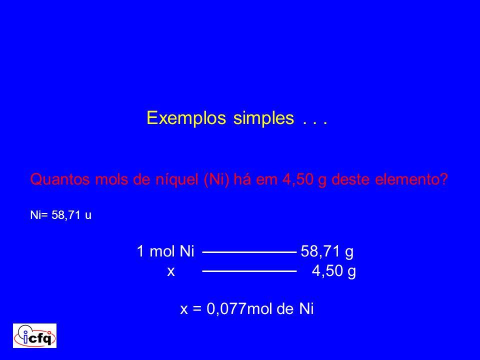 Exemplos simples... Quantos mols de níquel (Ni) há em 4,50 g deste elemento? Ni= 58,71 u 1 mol Ni 58,71 g x 4,50 g x = 0,077mol de Ni