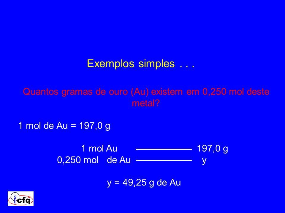 Exemplos simples... Quantos gramas de ouro (Au) existem em 0,250 mol deste metal? 1 mol de Au = 197,0 g 1 mol Au 197,0 g 0,250 mol de Au y y = 49,25 g