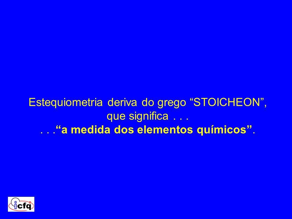 Estequiometria deriva do grego STOICHEON, que significa......a medida dos elementos químicos.