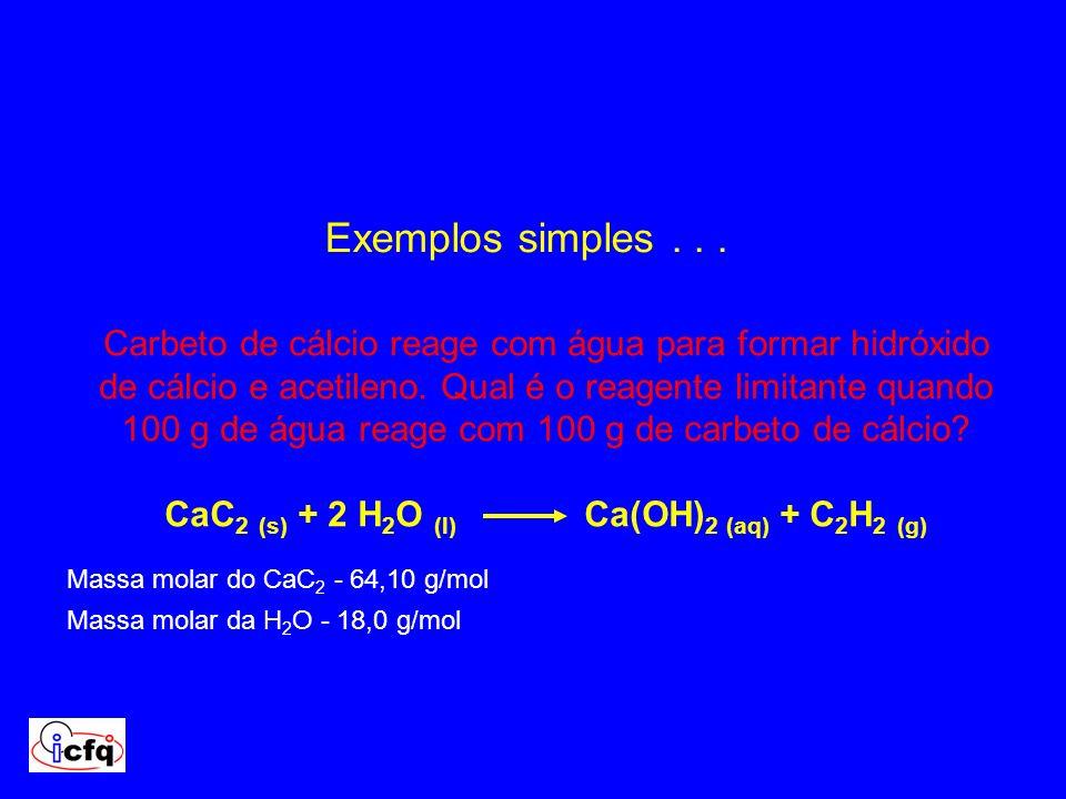 Exemplos simples... Carbeto de cálcio reage com água para formar hidróxido de cálcio e acetileno. Qual é o reagente limitante quando 100 g de água rea