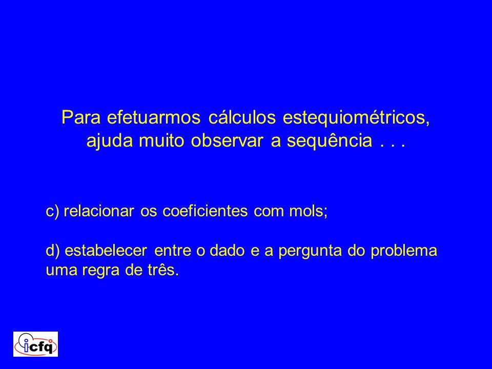 c) relacionar os coeficientes com mols; d) estabelecer entre o dado e a pergunta do problema uma regra de três. Para efetuarmos cálculos estequiométri