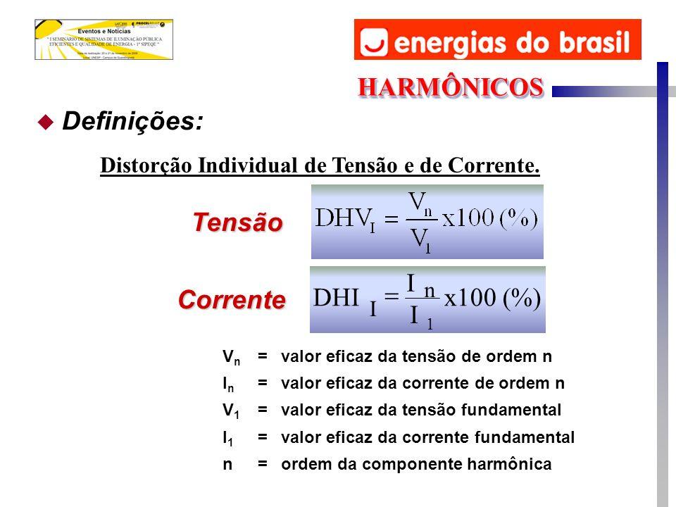 Tensão Corrente (%) x100 I I DHI 1 n I VnVn =valor eficaz da tensão de ordem n InIn =valor eficaz da corrente de ordem n V1V1 =valor eficaz da tensão fundamental I1I1 =valor eficaz da corrente fundamental n=ordem da componente harmônica u Definições: Distorção Individual de Tensão e de Corrente.