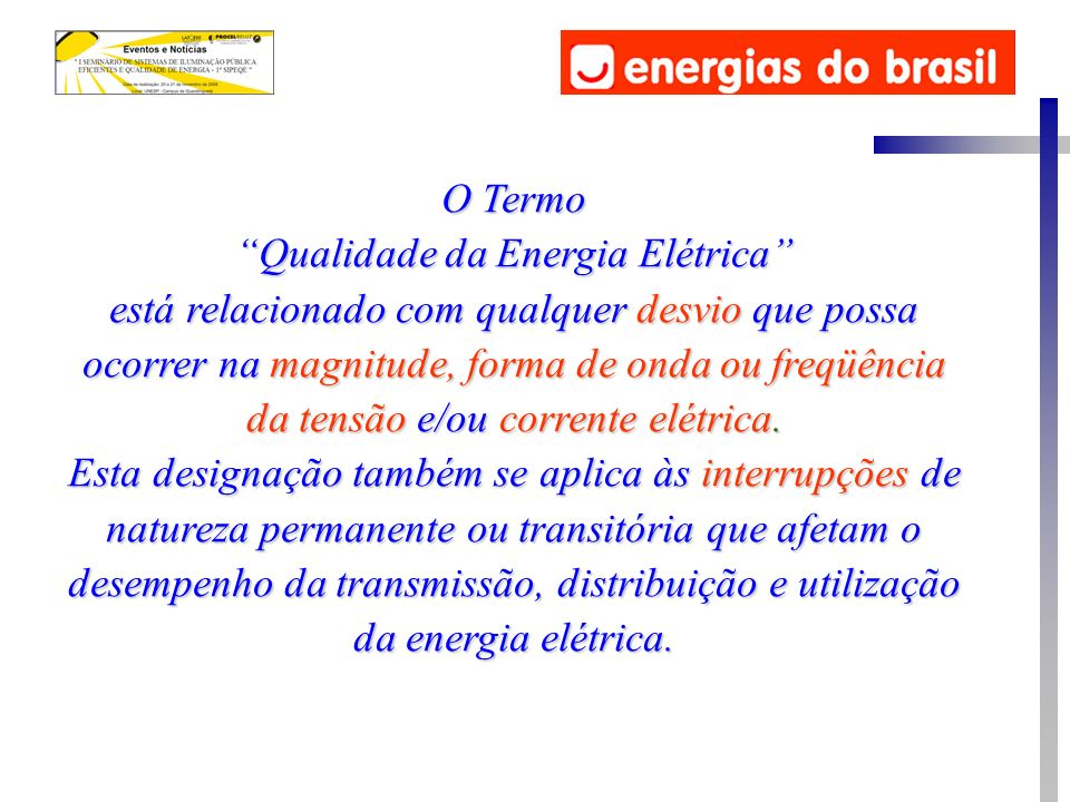 O Termo Qualidade da Energia Elétrica está relacionado com qualquer desvio que possa ocorrer na magnitude, forma de onda ou freqüência da tensão e/ou