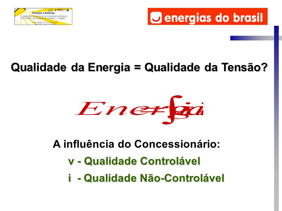 Qualidade da Energia = Qualidade da Tensão? v - Qualidade Controlável i - Qualidade Não-Controlável A influência do Concessionário: v - Qualidade Cont