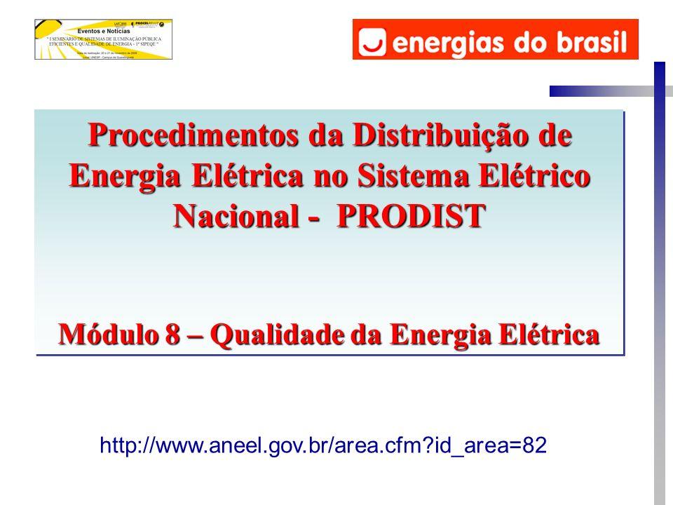 Procedimentos da Distribuição de Energia Elétrica no Sistema Elétrico Nacional - PRODIST Módulo 8 – Qualidade da Energia Elétrica Procedimentos da Distribuição de Energia Elétrica no Sistema Elétrico Nacional - PRODIST Módulo 8 – Qualidade da Energia Elétrica http://www.aneel.gov.br/area.cfm id_area=82