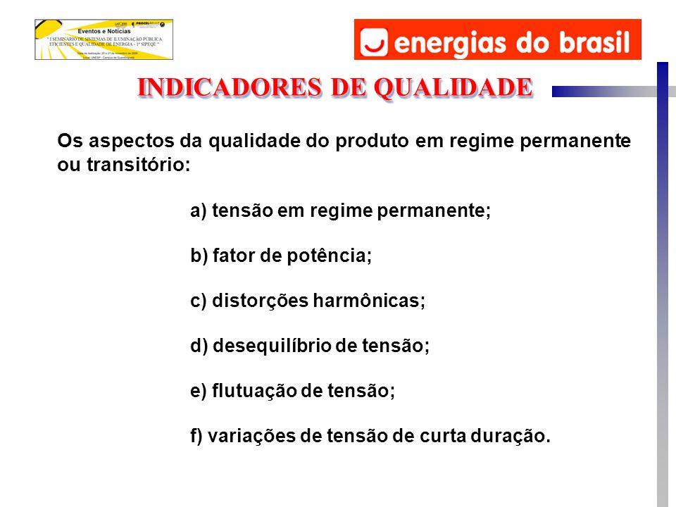 Os aspectos da qualidade do produto em regime permanente ou transitório: INDICADORES DE QUALIDADE a) tensão em regime permanente; b) fator de potência; c) distorções harmônicas; d) desequilíbrio de tensão; e) flutuação de tensão; f) variações de tensão de curta duração.