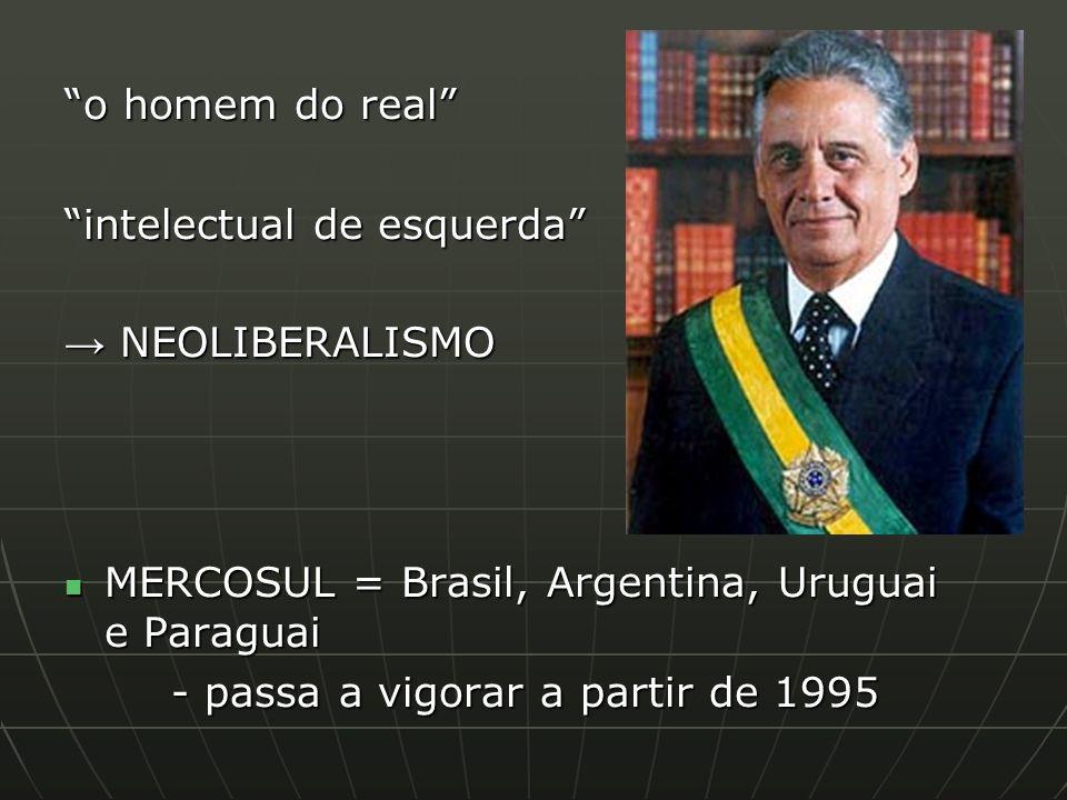 o homem do real intelectual de esquerda NEOLIBERALISMO NEOLIBERALISMO MERCOSUL = Brasil, Argentina, Uruguai e Paraguai MERCOSUL = Brasil, Argentina, Uruguai e Paraguai - passa a vigorar a partir de 1995