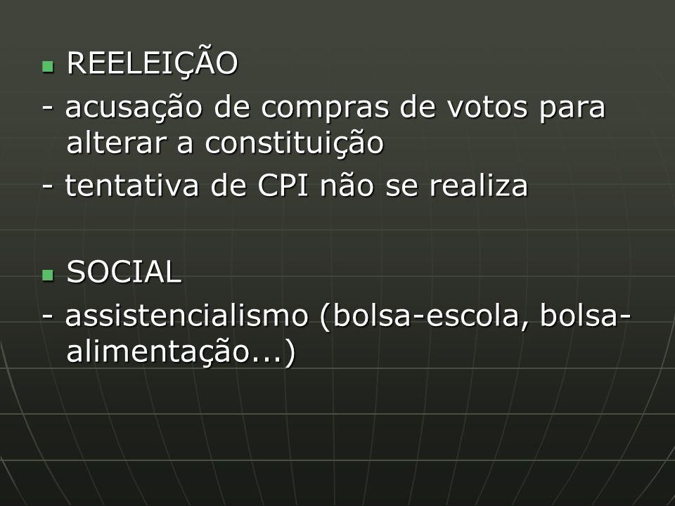 REELEIÇÃO REELEIÇÃO - acusação de compras de votos para alterar a constituição - tentativa de CPI não se realiza SOCIAL SOCIAL - assistencialismo (bolsa-escola, bolsa- alimentação...)