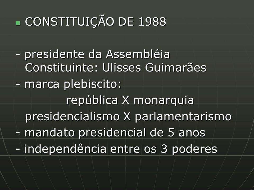 CONSTITUIÇÃO DE 1988 CONSTITUIÇÃO DE 1988 - presidente da Assembléia Constituinte: Ulisses Guimarães - marca plebiscito: república X monarquia presidencialismo X parlamentarismo - mandato presidencial de 5 anos - independência entre os 3 poderes