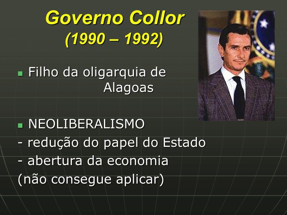 Governo Collor (1990 – 1992) Filho da oligarquia de Alagoas Filho da oligarquia de Alagoas NEOLIBERALISMO NEOLIBERALISMO - redução do papel do Estado - abertura da economia (não consegue aplicar)