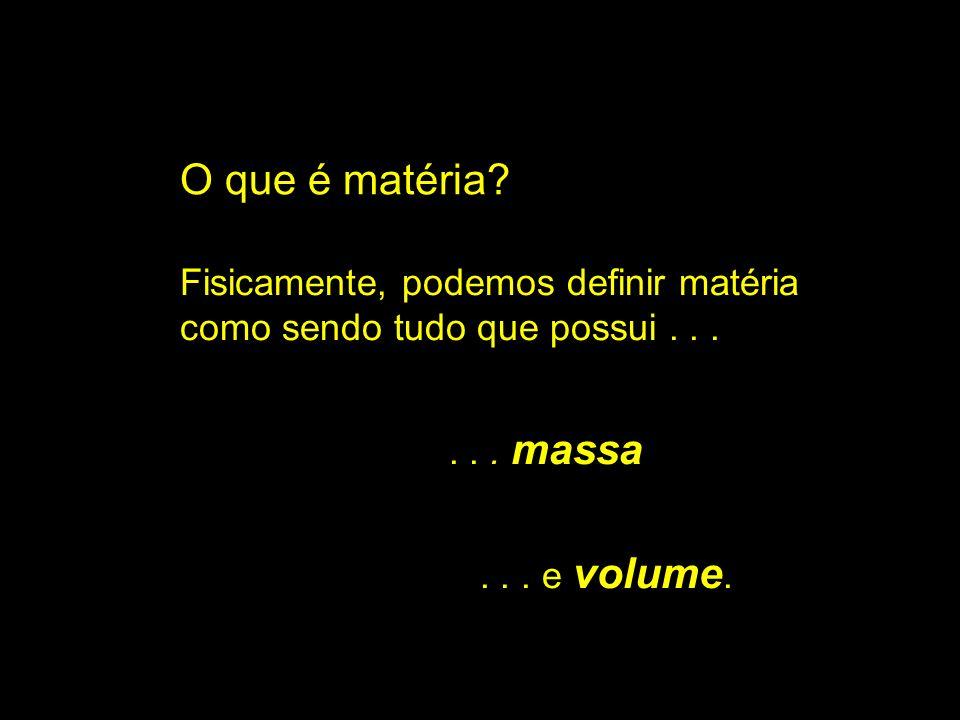 O que é matéria? Fisicamente, podemos definir matéria como sendo tudo que possui...... massa... e volume.