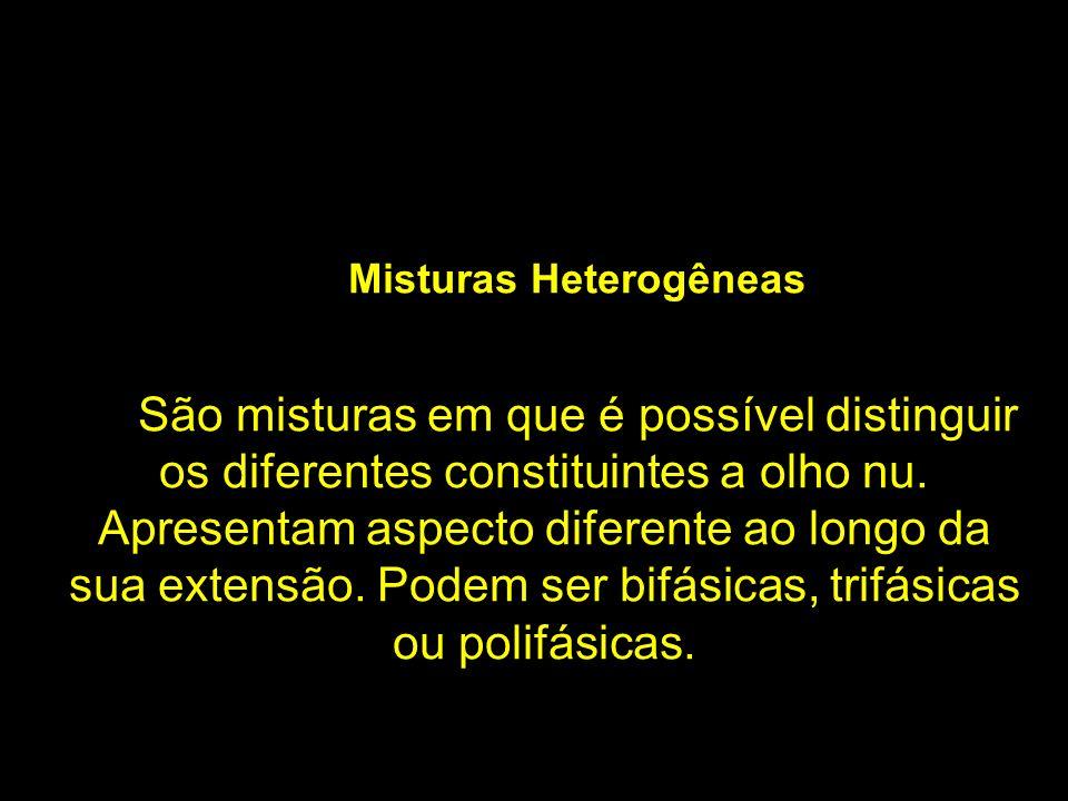 Misturas Heterogêneas São misturas em que é possível distinguir os diferentes constituintes a olho nu. Apresentam aspecto diferente ao longo da sua ex