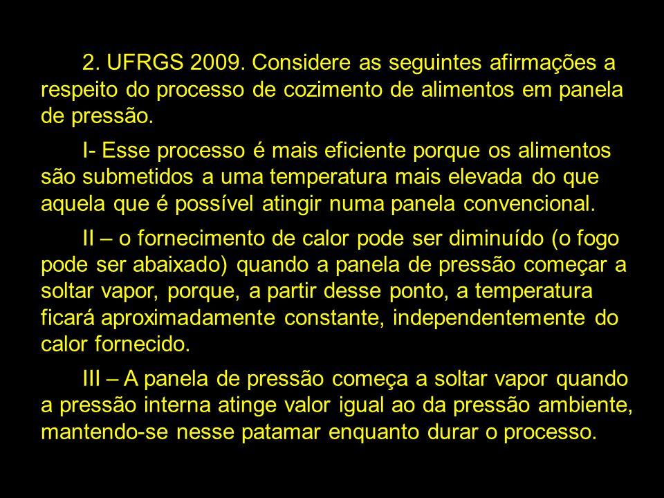 2. UFRGS 2009. Considere as seguintes afirmações a respeito do processo de cozimento de alimentos em panela de pressão. I- Esse processo é mais eficie