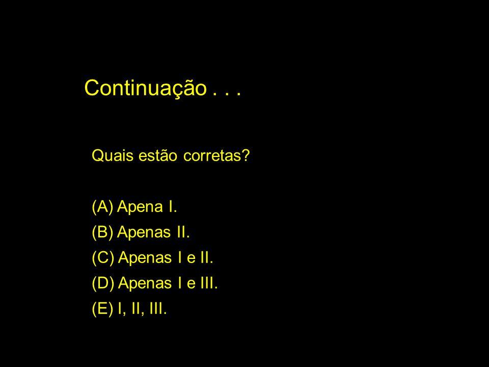 Quais estão corretas? (A) Apena I. (B) Apenas II. (C) Apenas I e II. (D) Apenas I e III. (E) I, II, III. Continuação...