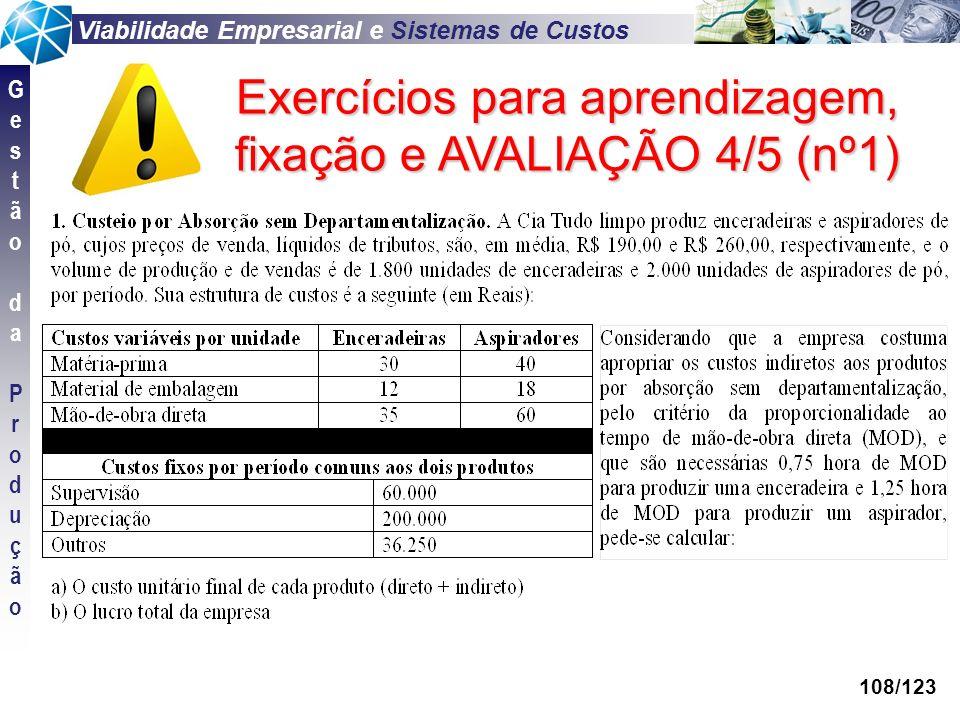 Viabilidade Empresarial e Sistemas de Custos GestãodaProduçãoGestãodaProdução 108/123 Exercícios para aprendizagem, fixação e AVALIAÇÃO 4/5 (nº1)
