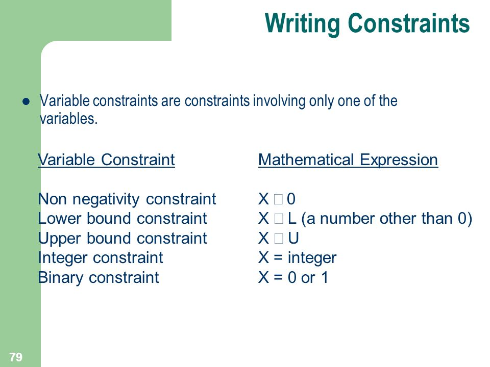 79 Variable constraints are constraints involving only one of the variables. Variable Constraint Non negativity constraint Lower bound constraint Uppe