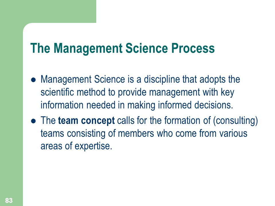 83 The Management Science Process Management Science is a discipline that adopts the scientific method to provide management with key information need