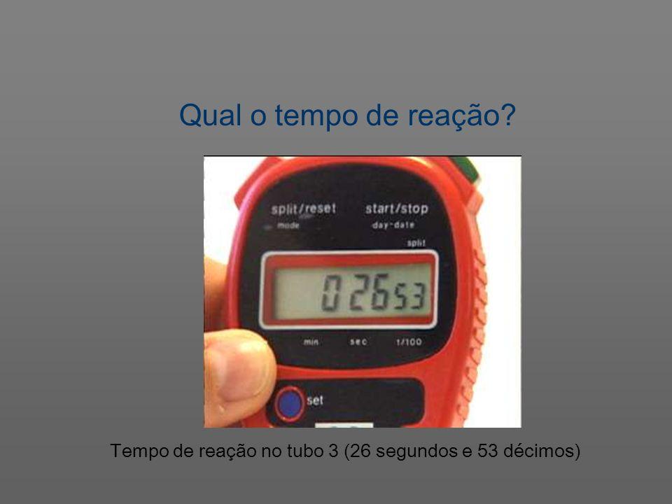 Tempo de reação no tubo 3 (26 segundos e 53 décimos) Qual o tempo de reação?