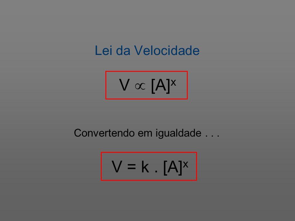 Lei da Velocidade V [A] x Convertendo em igualdade... V = k. [A] x