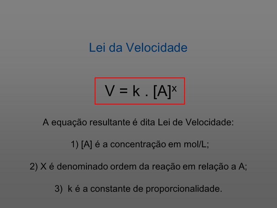 Lei da Velocidade V = k. [A] x A equação resultante é dita Lei de Velocidade: 1) [A] é a concentração em mol/L; 2) X é denominado ordem da reação em r