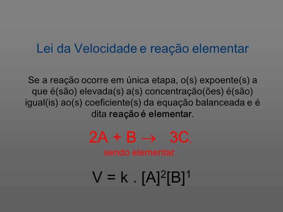 Lei da Velocidade e reação elementar V = k. [A] 2 [B] 1 Se a reação ocorre em única etapa, o(s) expoente(s) a que é(são) elevada(s) a(s) concentração(
