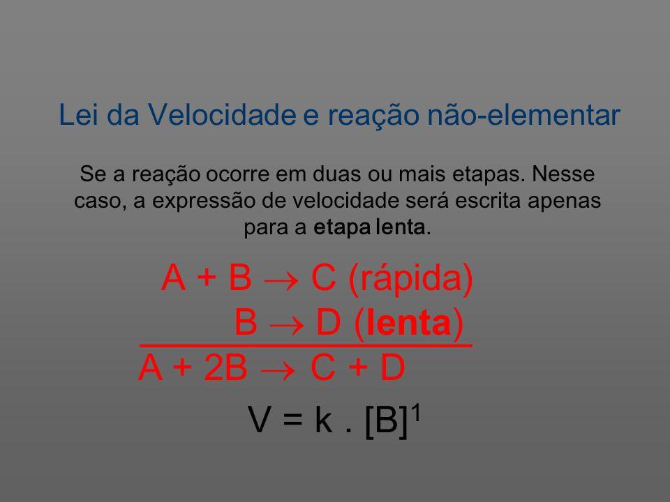 Lei da Velocidade e reação não-elementar V = k. [B] 1 Se a reação ocorre em duas ou mais etapas. Nesse caso, a expressão de velocidade será escrita ap