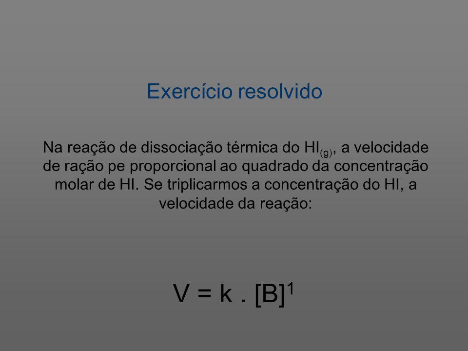 Exercício resolvido V = k. [B] 1 Na reação de dissociação térmica do HI (g), a velocidade de ração pe proporcional ao quadrado da concentração molar d