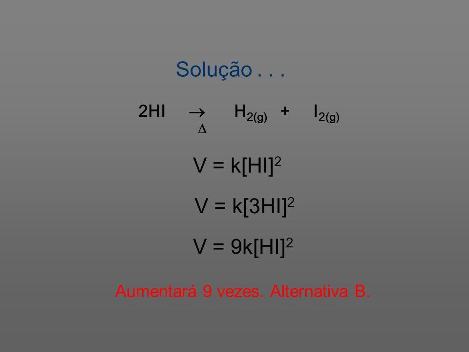 Solução... 2HI H 2(g) + I 2(g) V = k[HI] 2 V = k[3HI] 2 V = 9k[HI] 2 Aumentará 9 vezes. Alternativa B.