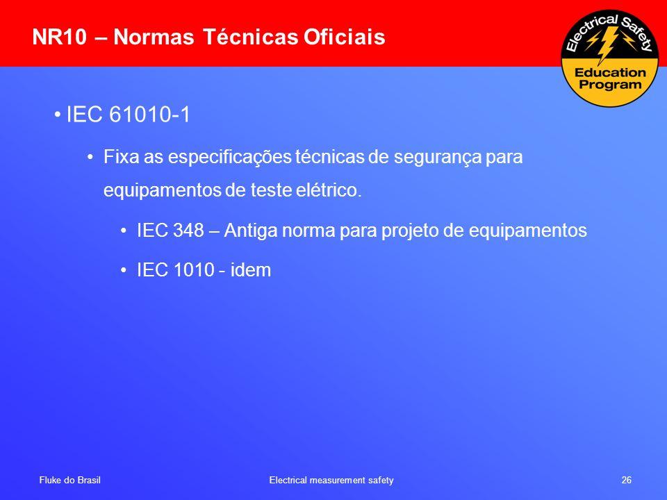 Fluke do Brasil Electrical measurement safety 26 NR10 – Normas Técnicas Oficiais IEC 61010-1 Fixa as especificações técnicas de segurança para equipam