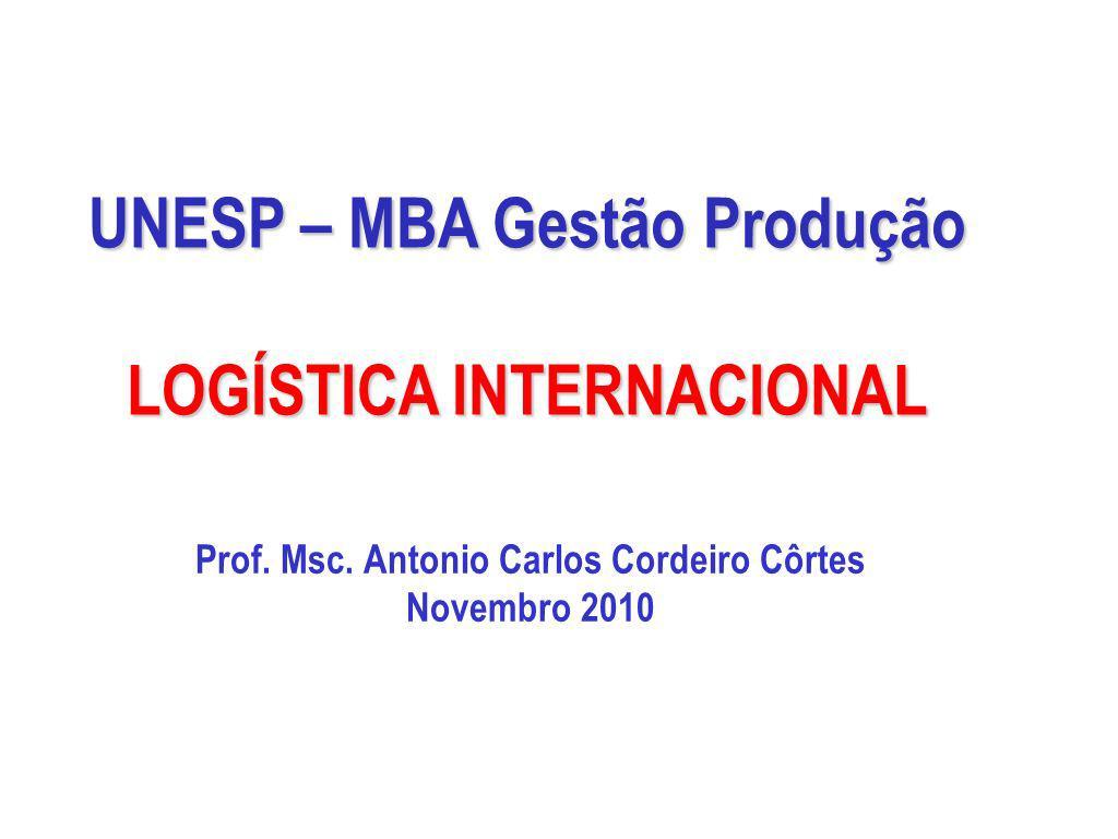 UNESP – MBA Gestão Produção LOGÍSTICA INTERNACIONAL Prof. Msc. Antonio Carlos Cordeiro Côrtes Novembro 2010