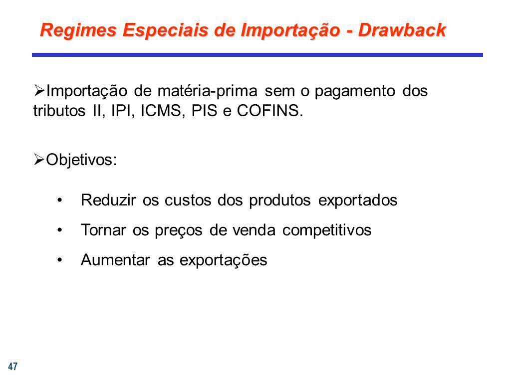 47 Regimes Especiais de Importação - Drawback Importação de matéria-prima sem o pagamento dos tributos II, IPI, ICMS, PIS e COFINS. Objetivos: Reduzir