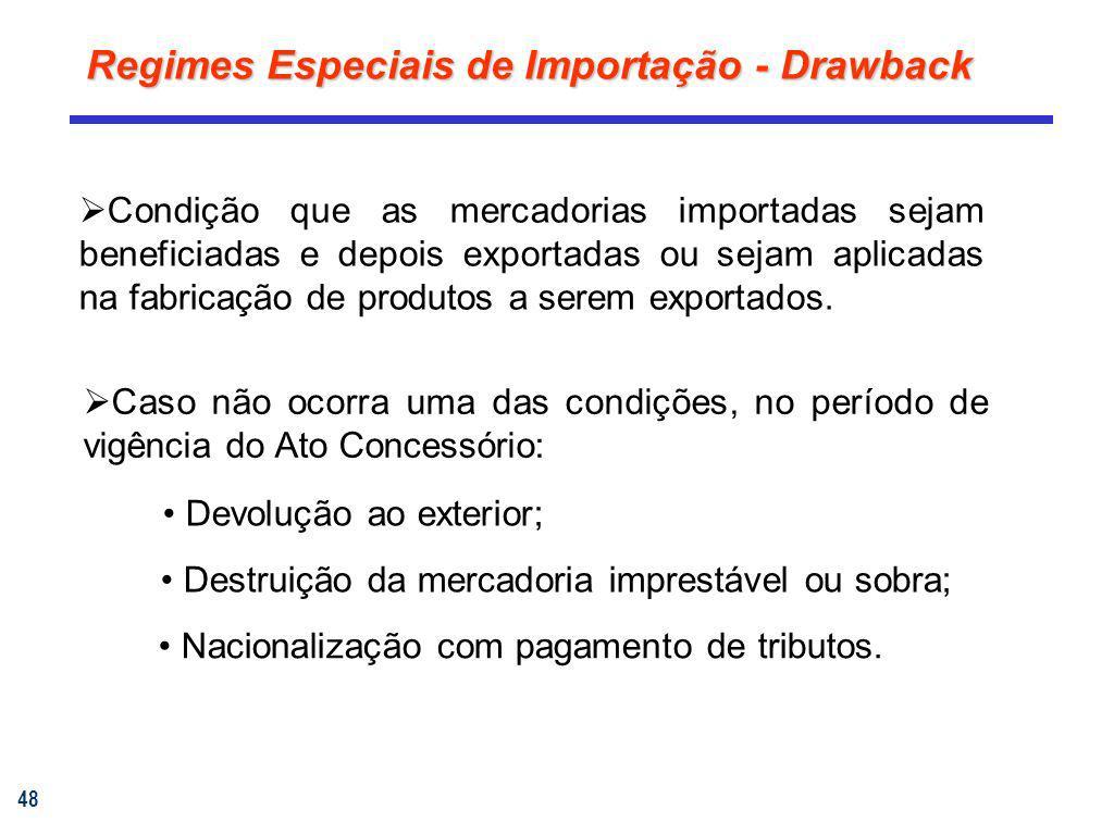 48 Regimes Especiais de Importação - Drawback Condição que as mercadorias importadas sejam beneficiadas e depois exportadas ou sejam aplicadas na fabr