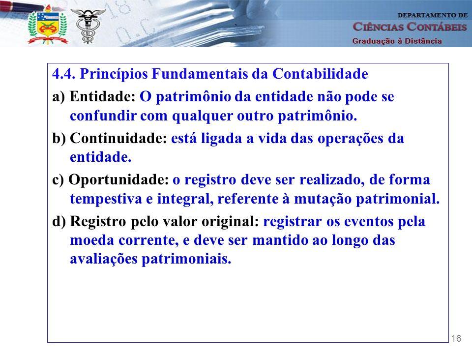 16 4.4. Princípios Fundamentais da Contabilidade a) Entidade: O patrimônio da entidade não pode se confundir com qualquer outro patrimônio. b) Continu