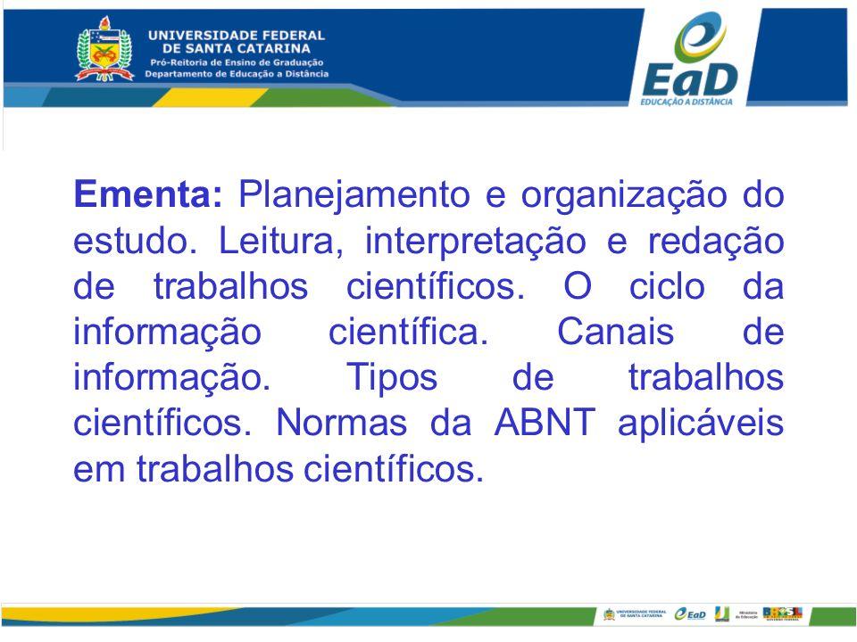 Ementa: Planejamento e organização do estudo. Leitura, interpretação e redação de trabalhos científicos. O ciclo da informação científica. Canais de i