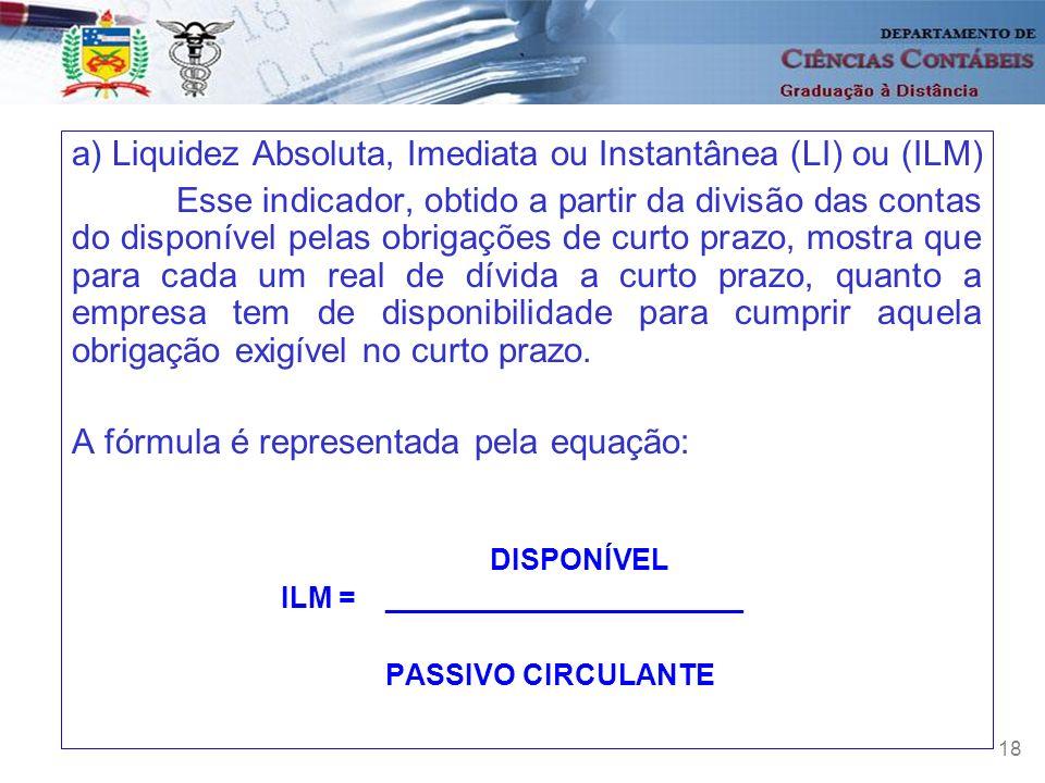 18 a) Liquidez Absoluta, Imediata ou Instantânea (LI) ou (ILM) Esse indicador, obtido a partir da divisão das contas do disponível pelas obrigações de